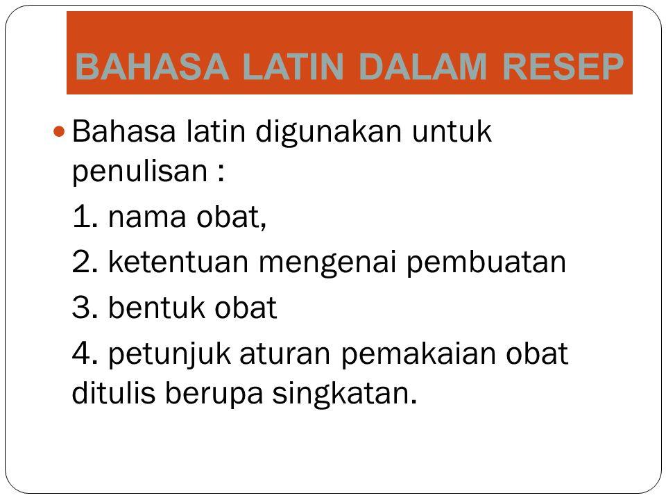 BAHASA LATIN DALAM RESEP Bahasa latin digunakan untuk penulisan : 1. nama obat, 2. ketentuan mengenai pembuatan 3. bentuk obat 4. petunjuk aturan pema