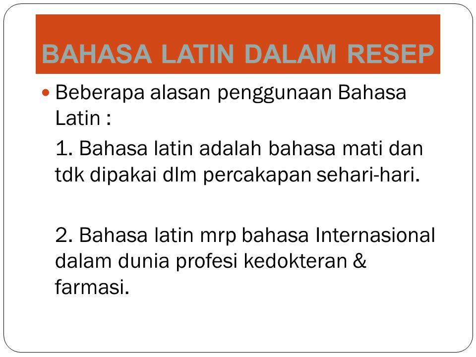 BAHASA LATIN DALAM RESEP Beberapa alasan penggunaan Bahasa Latin : 1. Bahasa latin adalah bahasa mati dan tdk dipakai dlm percakapan sehari-hari. 2. B