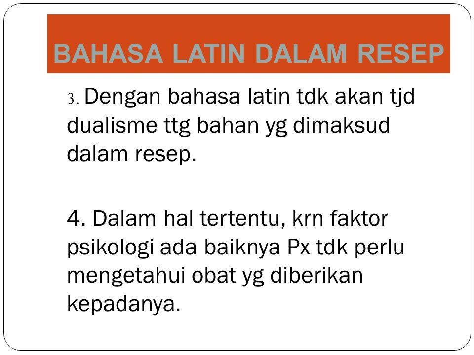 BAHASA LATIN DALAM RESEP 3. Dengan bahasa latin tdk akan tjd dualisme ttg bahan yg dimaksud dalam resep. 4. Dalam hal tertentu, krn faktor psikologi a