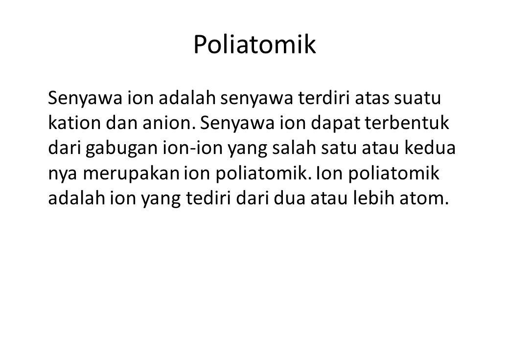 Poliatomik Senyawa ion adalah senyawa terdiri atas suatu kation dan anion. Senyawa ion dapat terbentuk dari gabugan ion-ion yang salah satu atau kedua