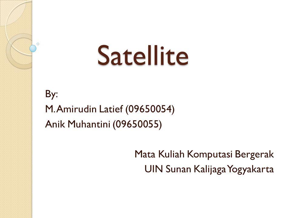 Satellite By: M. Amirudin Latief (09650054) Anik Muhantini (09650055) Mata Kuliah Komputasi Bergerak UIN Sunan Kalijaga Yogyakarta