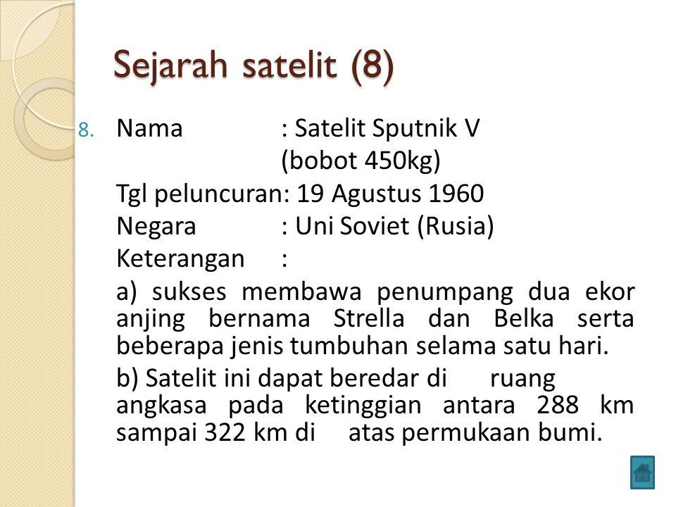 Sejarah satelit (8) 8. Nama : Satelit Sputnik V (bobot 450kg) Tgl peluncuran: 19 Agustus 1960 Negara: Uni Soviet (Rusia) Keterangan: a) sukses membawa