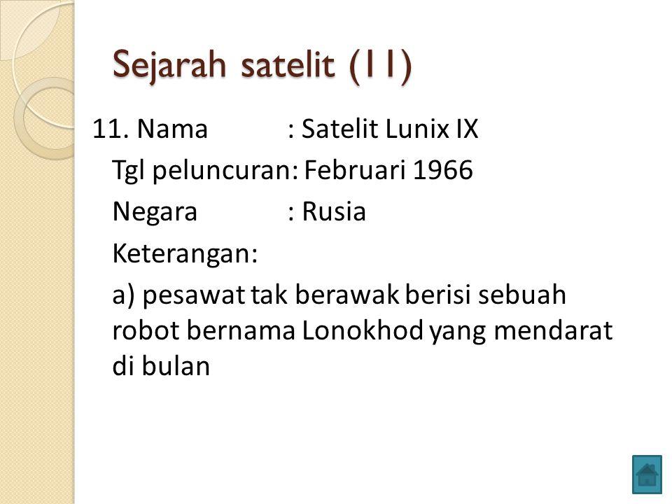 Sejarah satelit (11) 11. Nama: Satelit Lunix IX Tgl peluncuran: Februari 1966 Negara: Rusia Keterangan: a) pesawat tak berawak berisi sebuah robot ber
