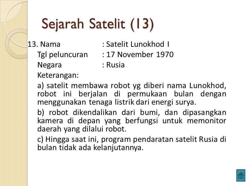 Sejarah Satelit (13) 13. Nama: Satelit Lunokhod I Tgl peluncuran: 17 November 1970 Negara: Rusia Keterangan: a) satelit membawa robot yg diberi nama L