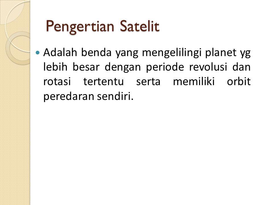 Pengertian Satelit Adalah benda yang mengelilingi planet yg lebih besar dengan periode revolusi dan rotasi tertentu serta memiliki orbit peredaran sendiri.