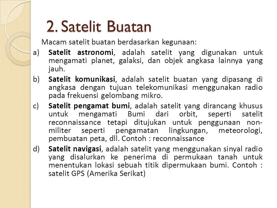 2. Satelit Buatan Macam satelit buatan berdasarkan kegunaan: a)Satelit astronomi, adalah satelit yang digunakan untuk mengamati planet, galaksi, dan o