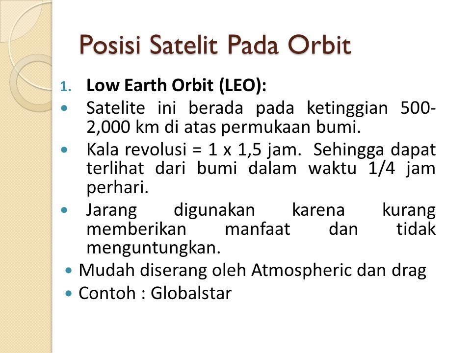 Posisi Satelit Pada Orbit 1. Low Earth Orbit (LEO): Satelite ini berada pada ketinggian 500- 2,000 km di atas permukaan bumi. Kala revolusi = 1 x 1,5