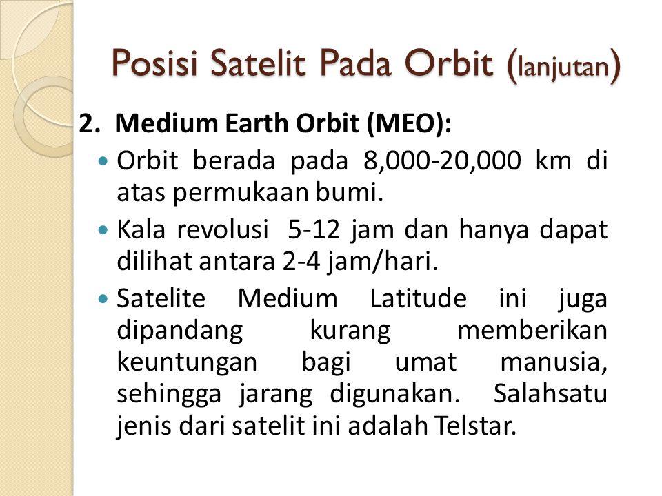 Posisi Satelit Pada Orbit ( lanjutan ) 2. Medium Earth Orbit (MEO): Orbit berada pada 8,000-20,000 km di atas permukaan bumi. Kala revolusi 5-12 jam d