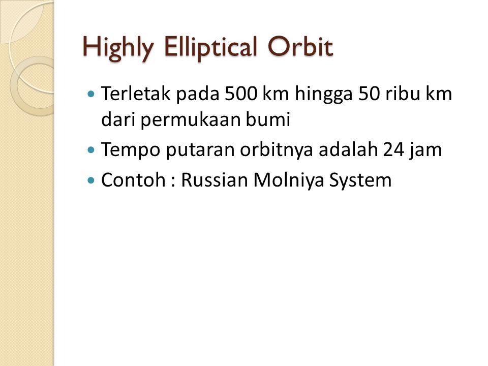 Highly Elliptical Orbit Terletak pada 500 km hingga 50 ribu km dari permukaan bumi Tempo putaran orbitnya adalah 24 jam Contoh : Russian Molniya System
