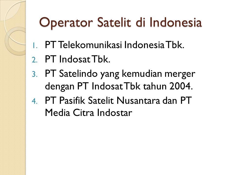 Operator Satelit di Indonesia 1. PT Telekomunikasi Indonesia Tbk. 2. PT Indosat Tbk. 3. PT Satelindo yang kemudian merger dengan PT Indosat Tbk tahun