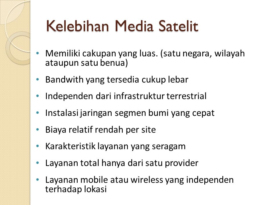 Kelebihan Media Satelit Memiliki cakupan yang luas. (satu negara, wilayah ataupun satu benua) Bandwith yang tersedia cukup lebar Independen dari infra
