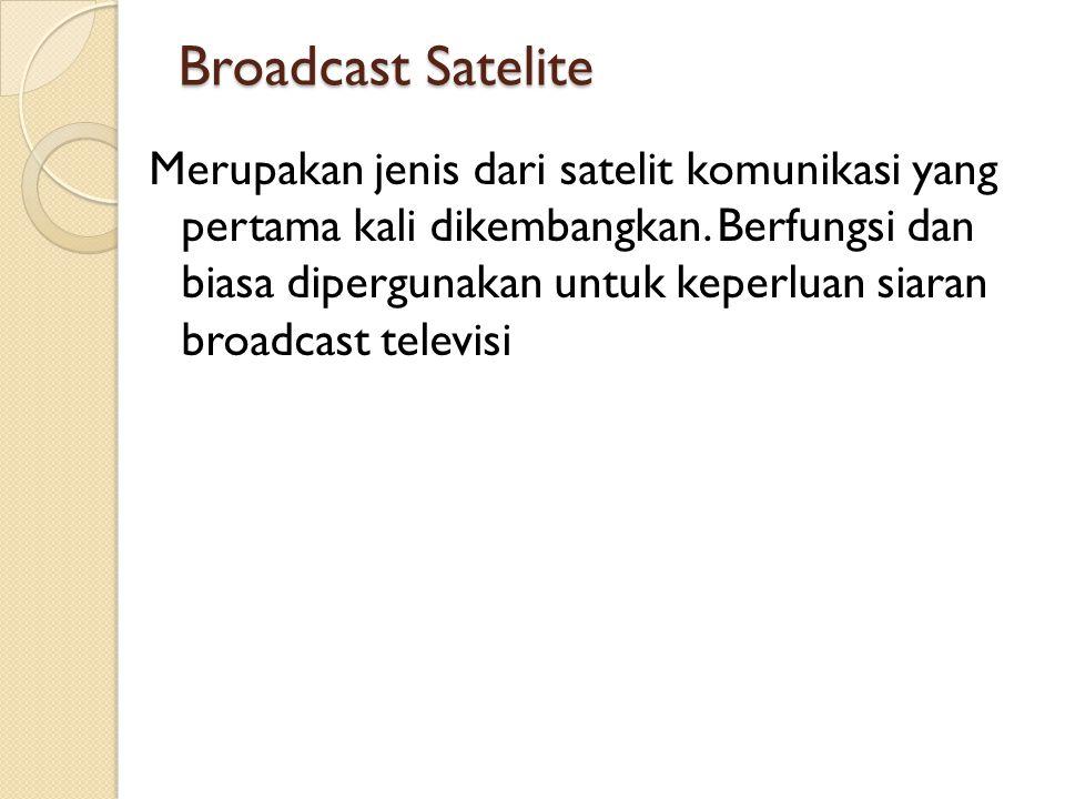 Broadcast Satelite Merupakan jenis dari satelit komunikasi yang pertama kali dikembangkan. Berfungsi dan biasa dipergunakan untuk keperluan siaran bro