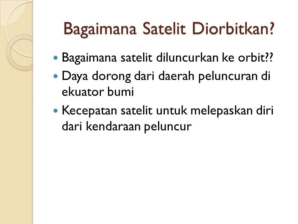 Bagaimana Satelit Diorbitkan? Bagaimana satelit diluncurkan ke orbit?? Daya dorong dari daerah peluncuran di ekuator bumi Kecepatan satelit untuk mele