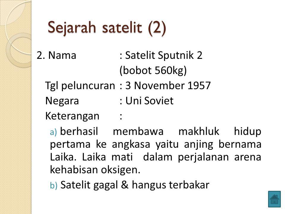 Sejarah satelit (2) 2. Nama : Satelit Sputnik 2 (bobot 560kg) Tgl peluncuran: 3 November 1957 Negara : Uni Soviet Keterangan: a) berhasil membawa makh