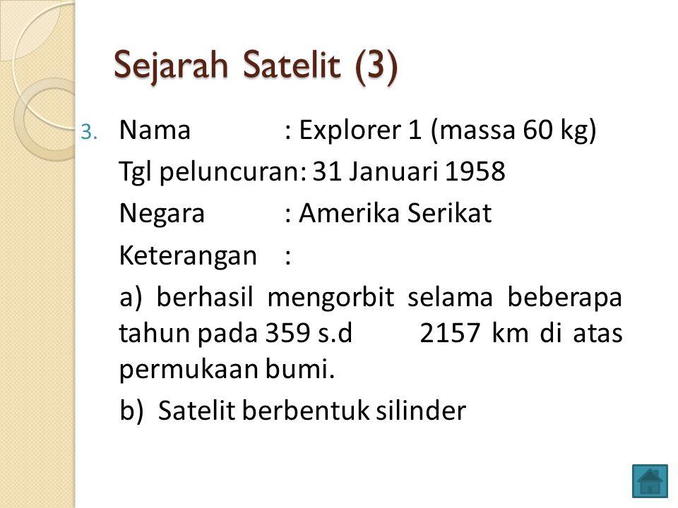 Sejarah Satelit (3) 3. Nama: Explorer 1 (massa 60 kg) Tgl peluncuran: 31 Januari 1958 Negara : Amerika Serikat Keterangan: a) berhasil mengorbit selam