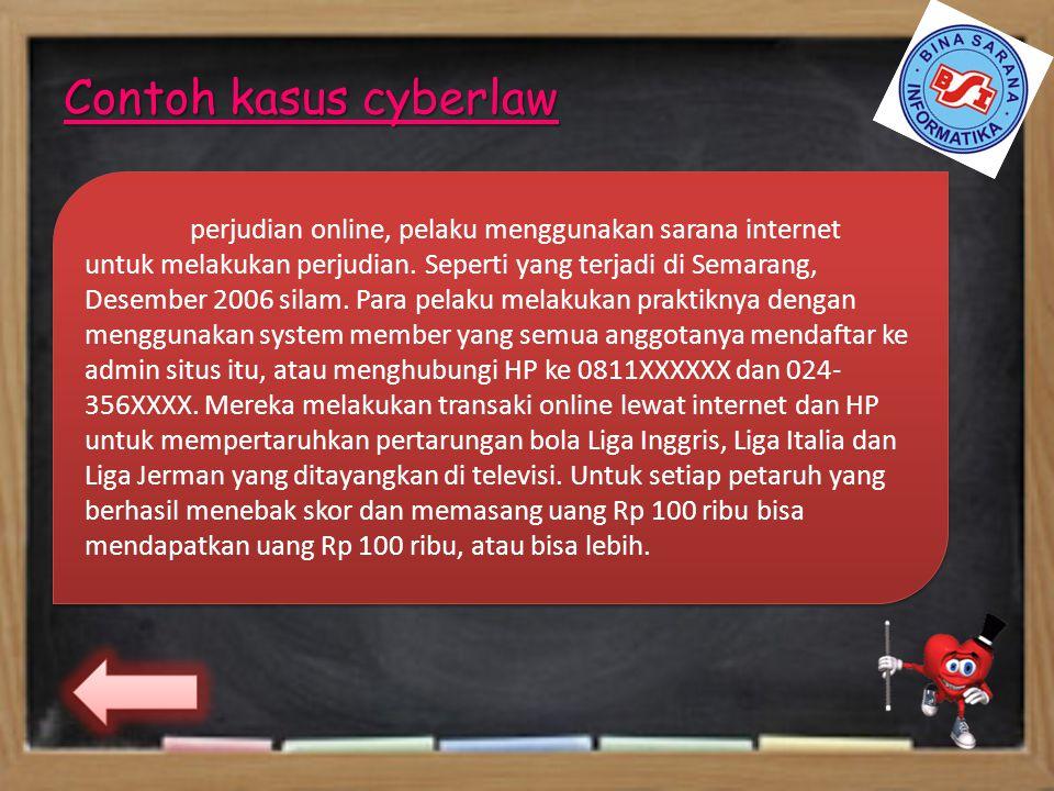 Contoh kasus cyberlaw perjudian online, pelaku menggunakan sarana internet untuk melakukan perjudian. Seperti yang terjadi di Semarang, Desember 2006