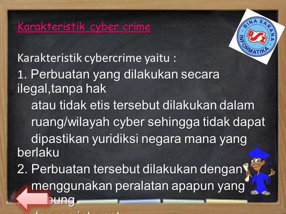 Karakteristik cyber crime Karakteristik cybercrime yaitu : 1. Perbuatan yang dilakukan secara ilegal,tanpa hak atau tidak etis tersebut dilakukan dala