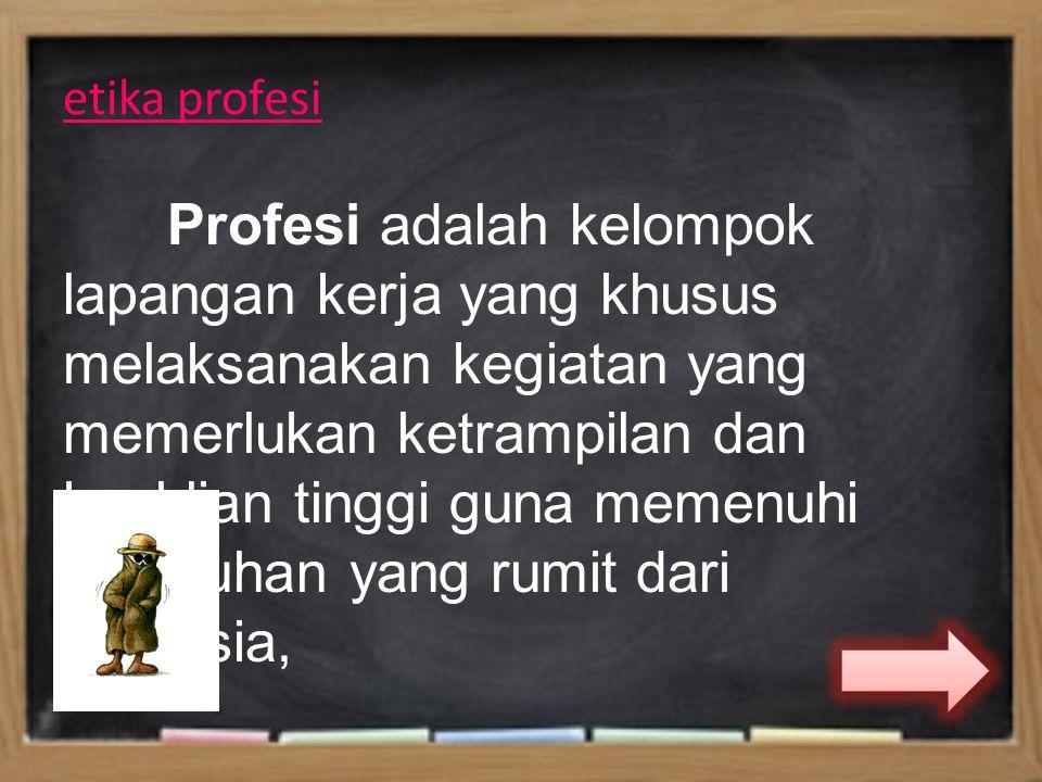 etika profesi Profesi adalah kelompok lapangan kerja yang khusus melaksanakan kegiatan yang memerlukan ketrampilan dan keahlian tinggi guna memenuhi kebutuhan yang rumit dari manusia,