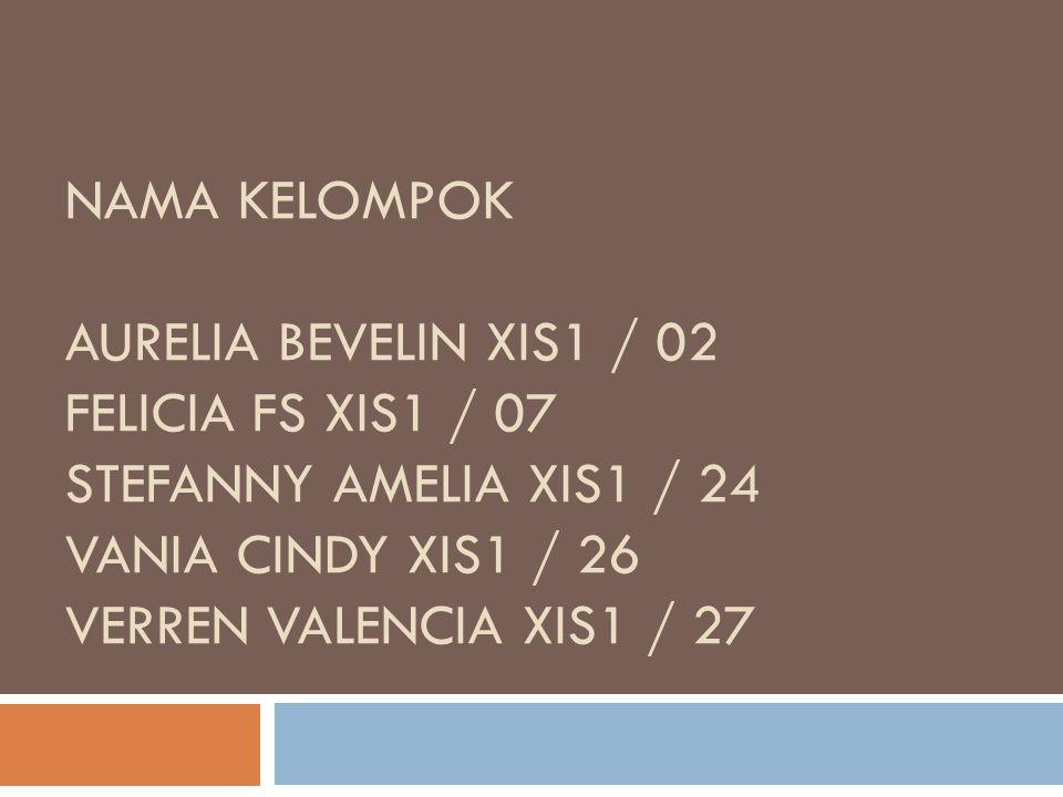 NAMA KELOMPOK AURELIA BEVELIN XIS1 / 02 FELICIA FS XIS1 / 07 STEFANNY AMELIA XIS1 / 24 VANIA CINDY XIS1 / 26 VERREN VALENCIA XIS1 / 27