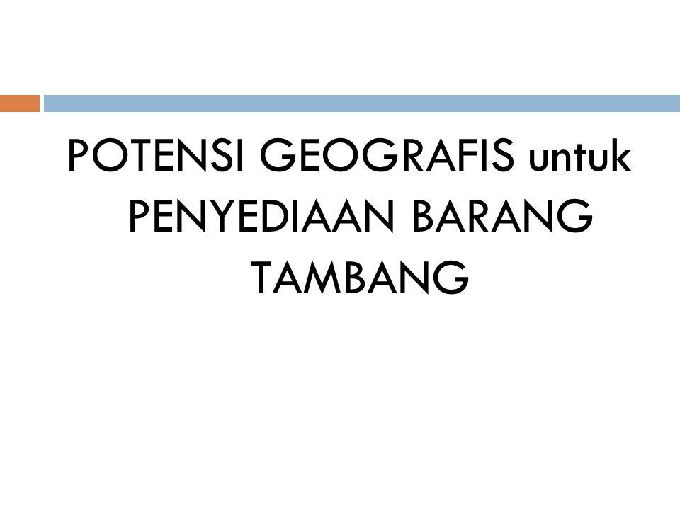 POTENSI GEOGRAFIS untuk PENYEDIAAN BARANG TAMBANG