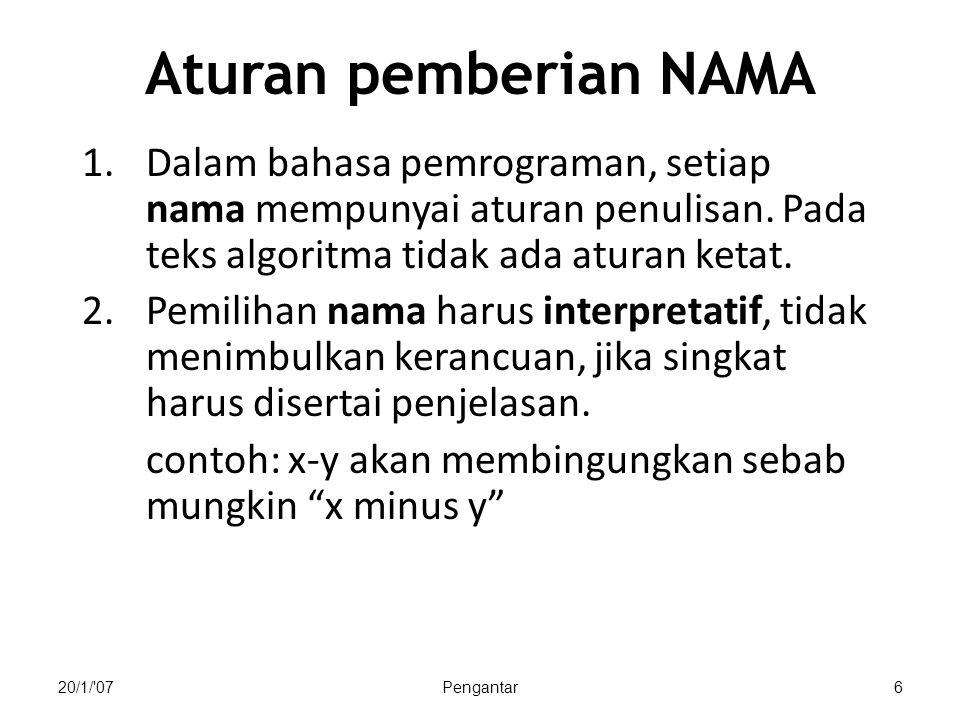 20/1/'07Pengantar6 Aturan pemberian NAMA 1.Dalam bahasa pemrograman, setiap nama mempunyai aturan penulisan. Pada teks algoritma tidak ada aturan keta