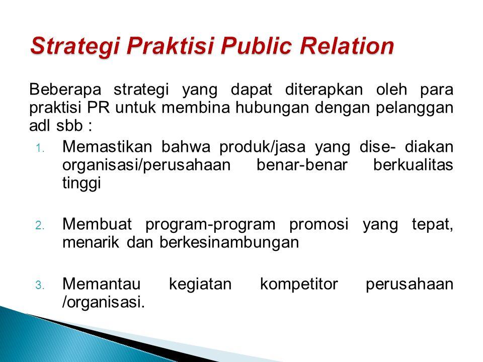 Beberapa strategi yang dapat diterapkan oleh para praktisi PR untuk membina hubungan dengan pelanggan adl sbb : 1. Memastikan bahwa produk/jasa yang d