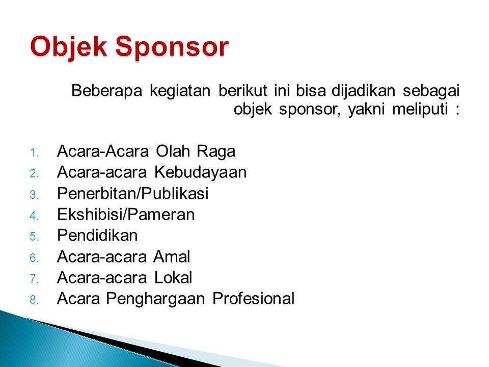 Beberapa kegiatan berikut ini bisa dijadikan sebagai objek sponsor, yakni meliputi : 1. Acara-Acara Olah Raga 2. Acara-acara Kebudayaan 3. Penerbitan/
