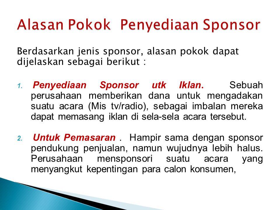 Berdasarkan jenis sponsor, alasan pokok dapat dijelaskan sebagai berikut : 1. Penyediaan Sponsor utk Iklan. Sebuah perusahaan memberikan dana untuk me
