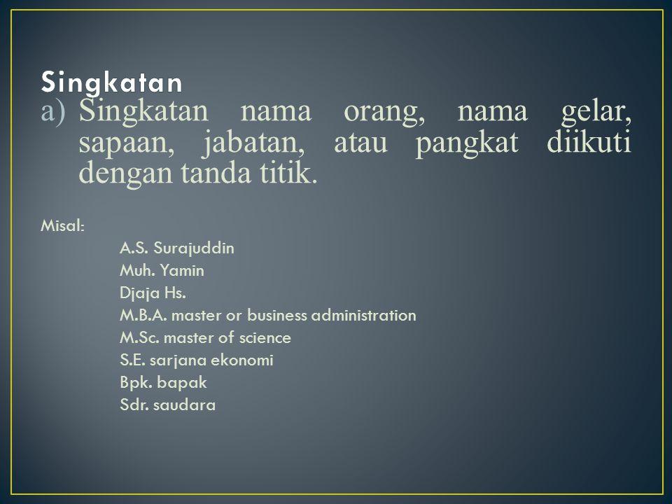 a)Singkatan nama orang, nama gelar, sapaan, jabatan, atau pangkat diikuti dengan tanda titik. Misal: A.S. Surajuddin Muh. Yamin Djaja Hs. M.B.A. maste