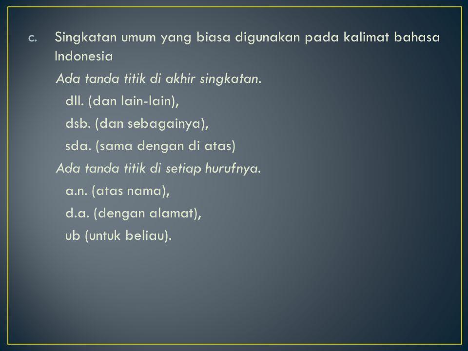 c.Singkatan umum yang biasa digunakan pada kalimat bahasa Indonesia Ada tanda titik di akhir singkatan. dll. (dan lain-lain), dsb. (dan sebagainya), s