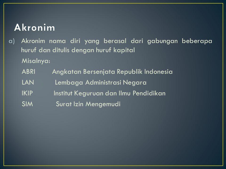 a)Akronim nama diri yang berasal dari gabungan beberapa huruf dan ditulis dengan huruf kapital Misalnya: ABRI Angkatan Bersenjata Republik Indonesia L