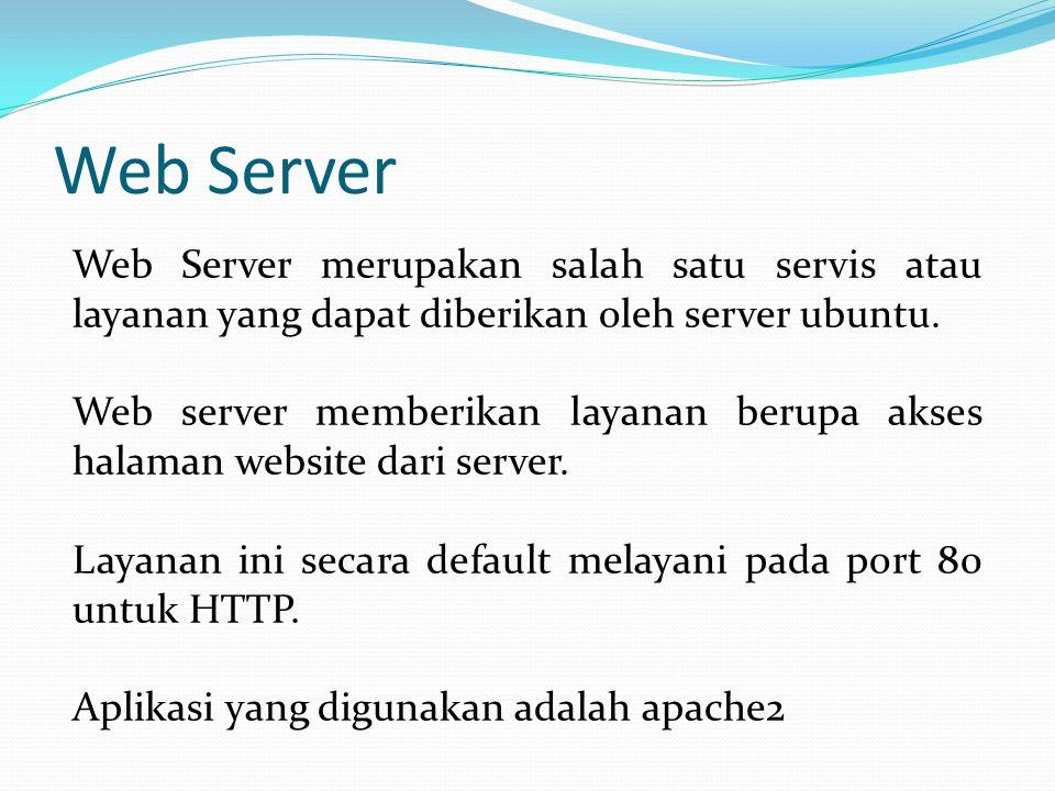 Web Server Web Server merupakan salah satu servis atau layanan yang dapat diberikan oleh server ubuntu. Web server memberikan layanan berupa akses hal