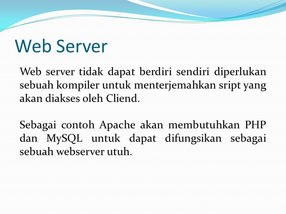 Web Server Web server tidak dapat berdiri sendiri diperlukan sebuah kompiler untuk menterjemahkan sript yang akan diakses oleh Cliend. Sebagai contoh