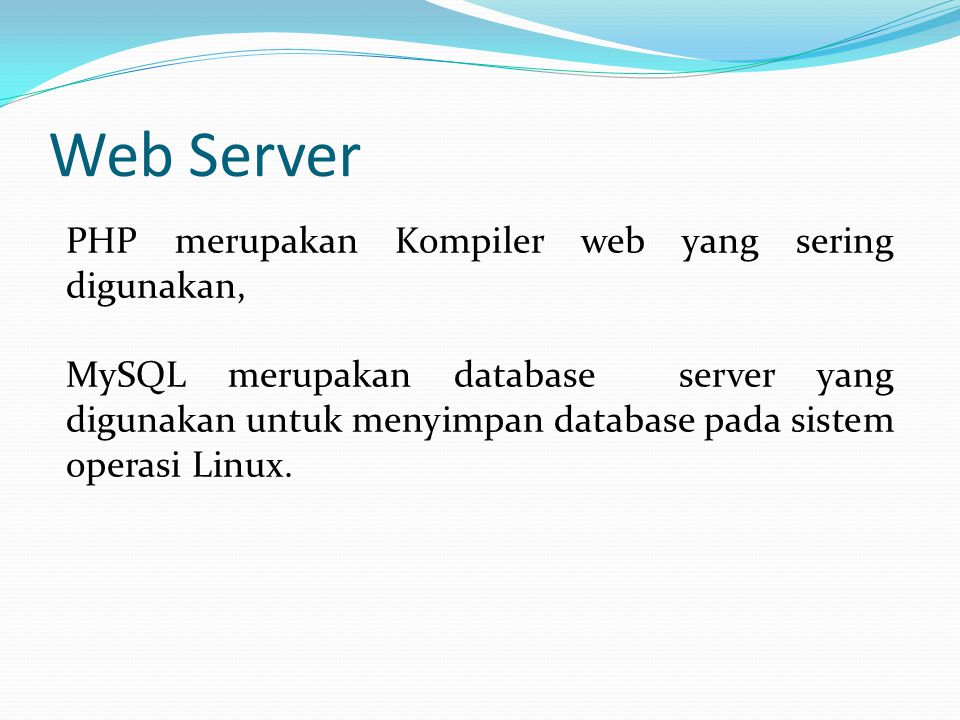 Web Server PHP merupakan Kompiler web yang sering digunakan, MySQL merupakan database server yang digunakan untuk menyimpan database pada sistem operasi Linux.