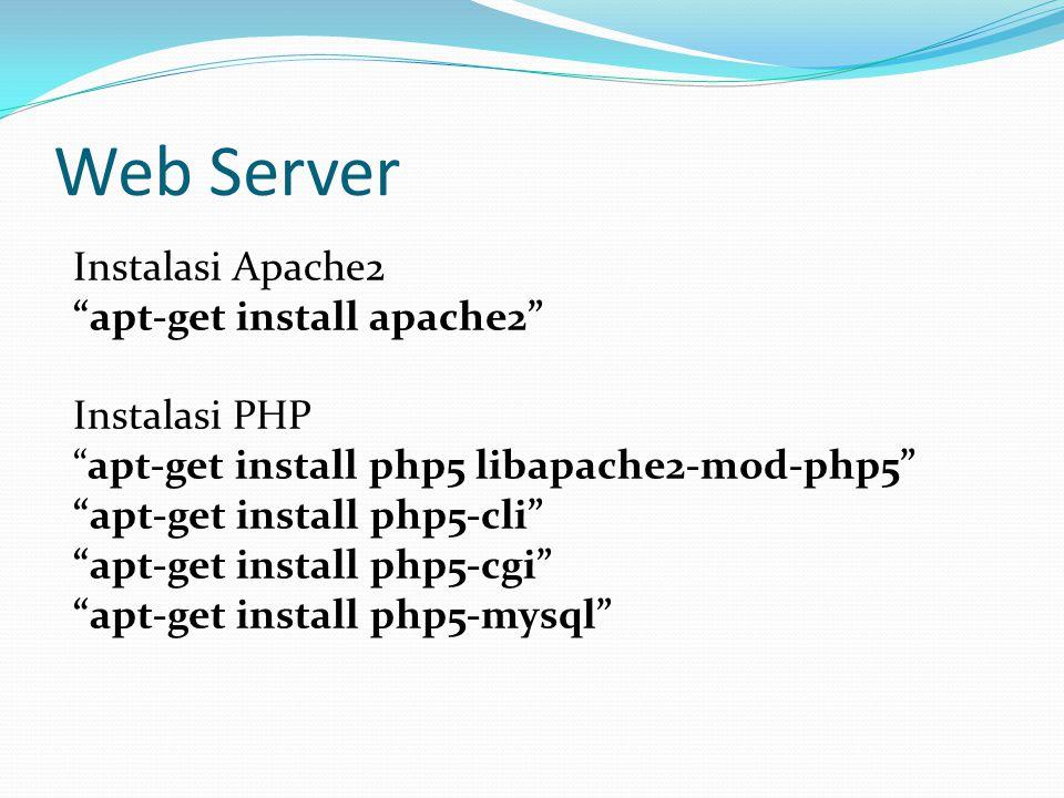 Web Server Instalasi Apache2 apt-get install apache2 Instalasi PHP apt-get install php5 libapache2-mod-php5 apt-get install php5-cli apt-get install php5-cgi apt-get install php5-mysql