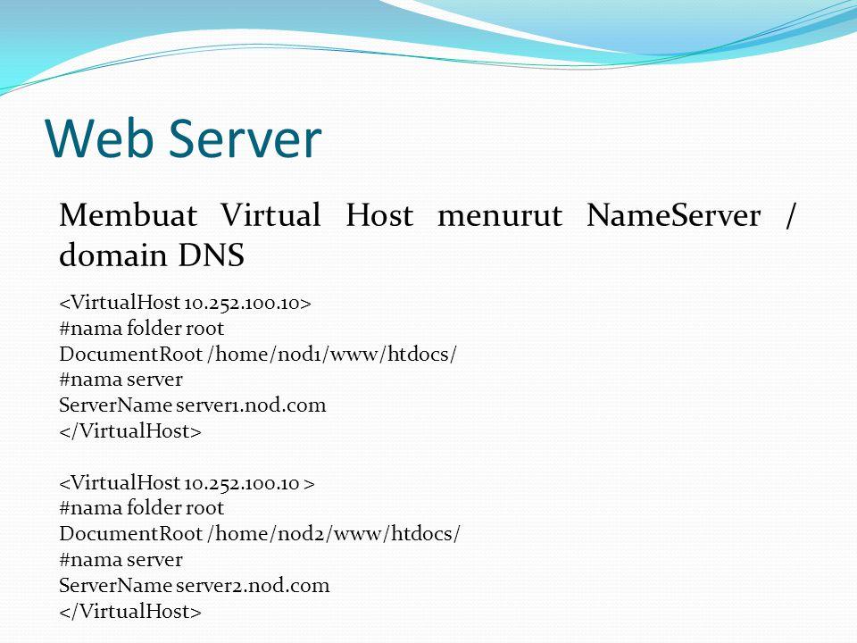 Web Server Membuat Virtual Host menurut NameServer / domain DNS #nama folder root DocumentRoot /home/nod1/www/htdocs/ #nama server ServerName server1.nod.com #nama folder root DocumentRoot /home/nod2/www/htdocs/ #nama server ServerName server2.nod.com