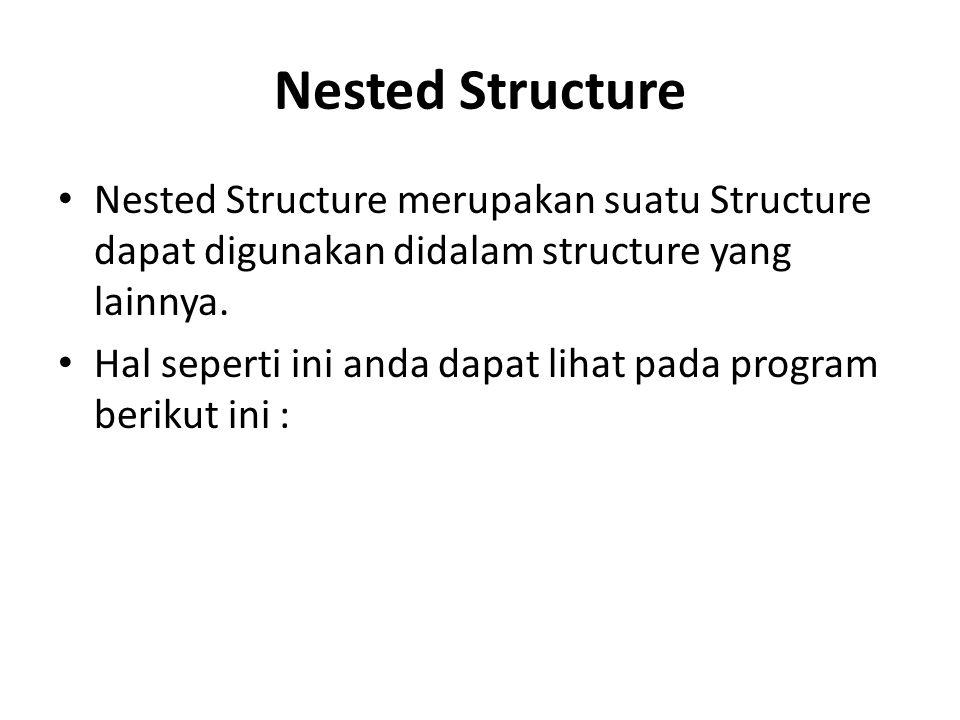 Nested Structure Nested Structure merupakan suatu Structure dapat digunakan didalam structure yang lainnya. Hal seperti ini anda dapat lihat pada prog