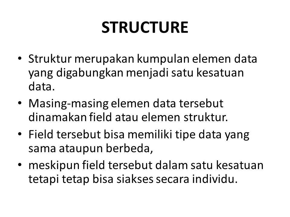 STRUCTURE Struktur merupakan kumpulan elemen data yang digabungkan menjadi satu kesatuan data. Masing-masing elemen data tersebut dinamakan field atau