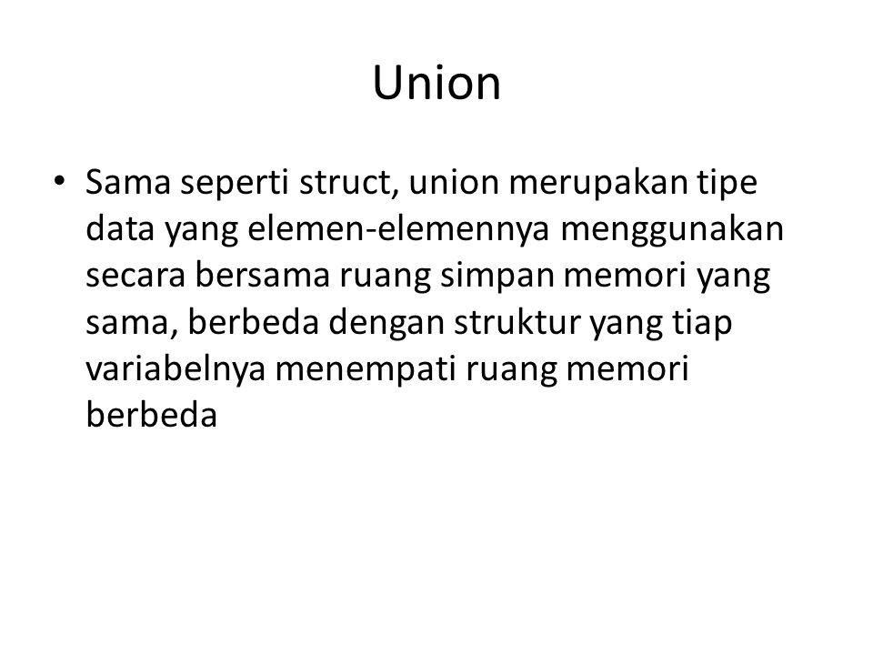 Union Sama seperti struct, union merupakan tipe data yang elemen-elemennya menggunakan secara bersama ruang simpan memori yang sama, berbeda dengan st