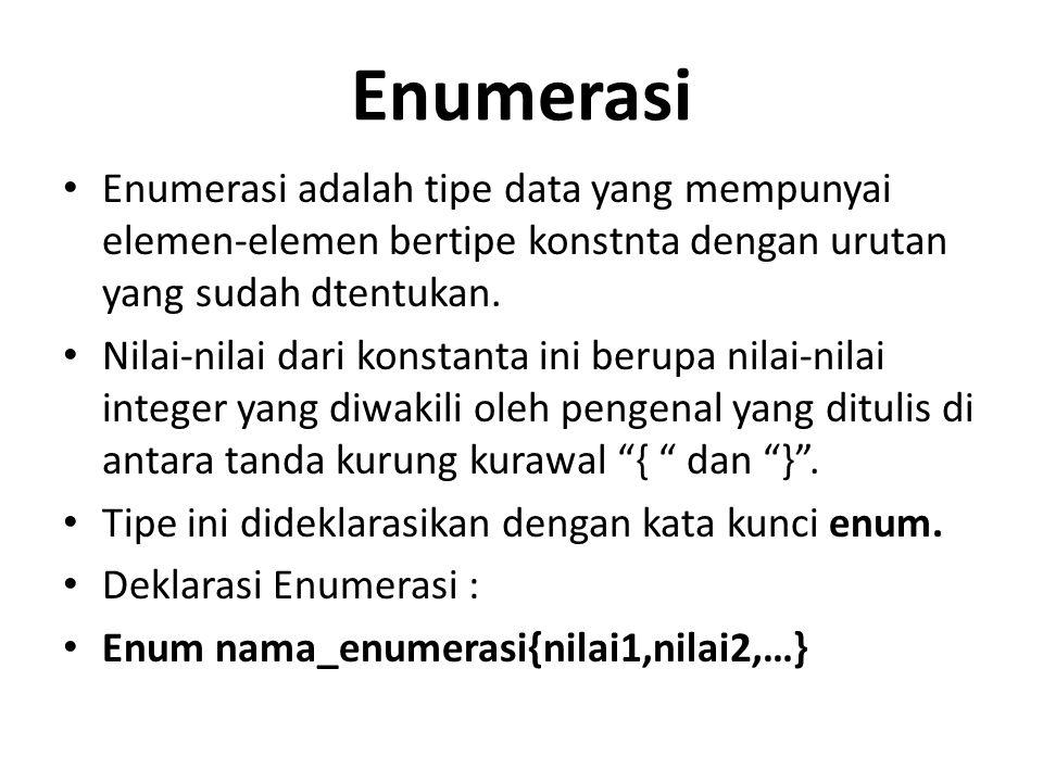 Enumerasi Enumerasi adalah tipe data yang mempunyai elemen-elemen bertipe konstnta dengan urutan yang sudah dtentukan. Nilai-nilai dari konstanta ini