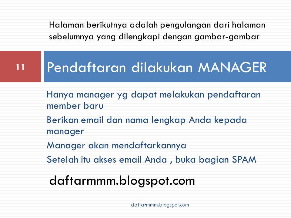 Hanya manager yg dapat melakukan pendaftaran member baru Berikan email dan nama lengkap Anda kepada manager Manager akan mendaftarkannya Setelah itu akses email Anda, buka bagian SPAM Pendaftaran dilakukan MANAGER 11 daftarmmm.blogspot.com Halaman berikutnya adalah pengulangan dari halaman sebelumnya yang dilengkapi dengan gambar-gambar