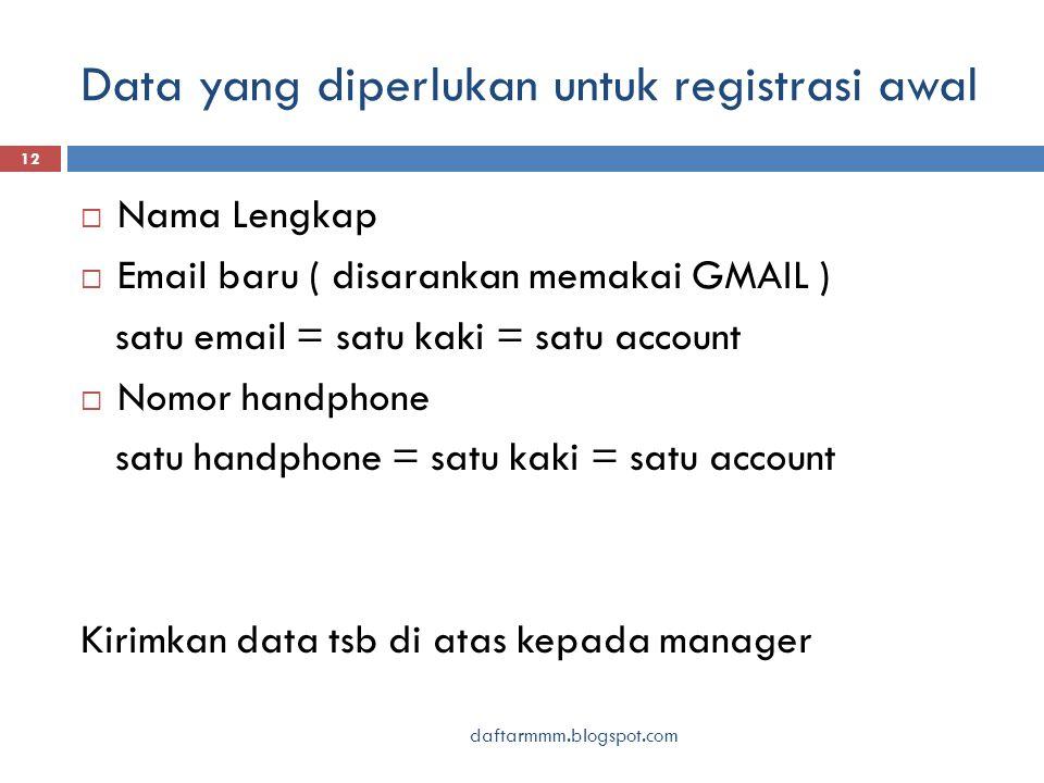Data yang diperlukan untuk registrasi awal daftarmmm.blogspot.com 12  Nama Lengkap  Email baru ( disarankan memakai GMAIL ) satu email = satu kaki = satu account  Nomor handphone satu handphone = satu kaki = satu account Kirimkan data tsb di atas kepada manager