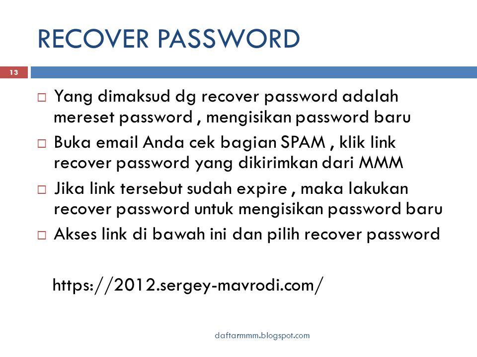 RECOVER PASSWORD daftarmmm.blogspot.com 13  Yang dimaksud dg recover password adalah mereset password, mengisikan password baru  Buka email Anda cek bagian SPAM, klik link recover password yang dikirimkan dari MMM  Jika link tersebut sudah expire, maka lakukan recover password untuk mengisikan password baru  Akses link di bawah ini dan pilih recover password https://2012.sergey-mavrodi.com/