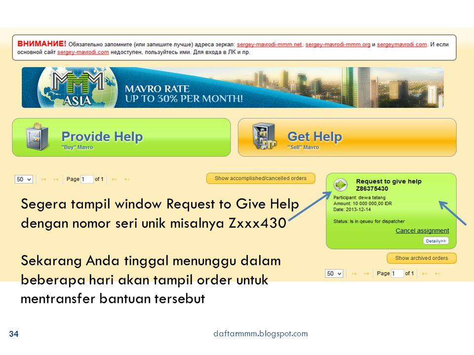34 daftarmmm.blogspot.com Segera tampil window Request to Give Help dengan nomor seri unik misalnya Zxxx430 Sekarang Anda tinggal menunggu dalam beberapa hari akan tampil order untuk mentransfer bantuan tersebut