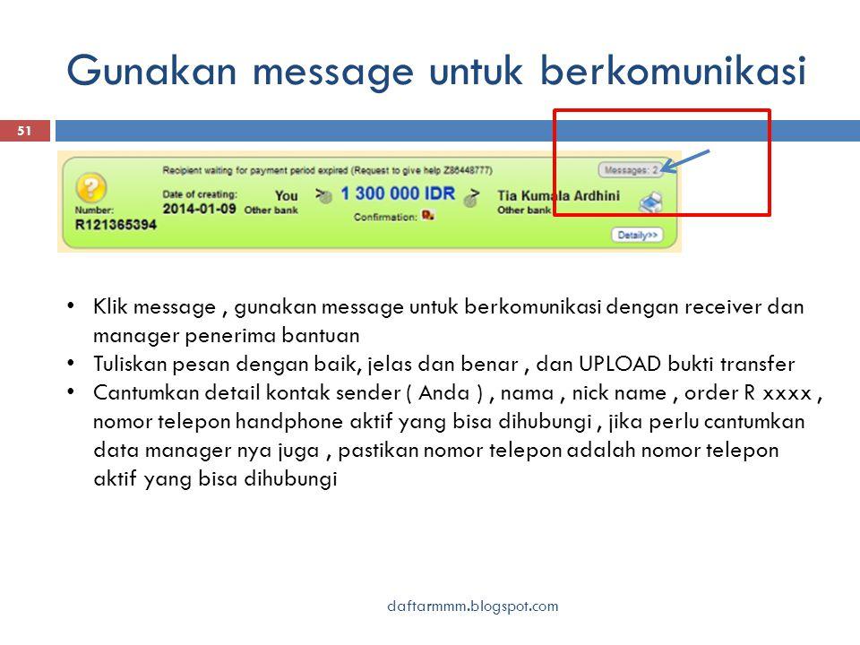 Gunakan message untuk berkomunikasi daftarmmm.blogspot.com 51 Klik message, gunakan message untuk berkomunikasi dengan receiver dan manager penerima bantuan Tuliskan pesan dengan baik, jelas dan benar, dan UPLOAD bukti transfer Cantumkan detail kontak sender ( Anda ), nama, nick name, order R xxxx, nomor telepon handphone aktif yang bisa dihubungi, jika perlu cantumkan data manager nya juga, pastikan nomor telepon adalah nomor telepon aktif yang bisa dihubungi