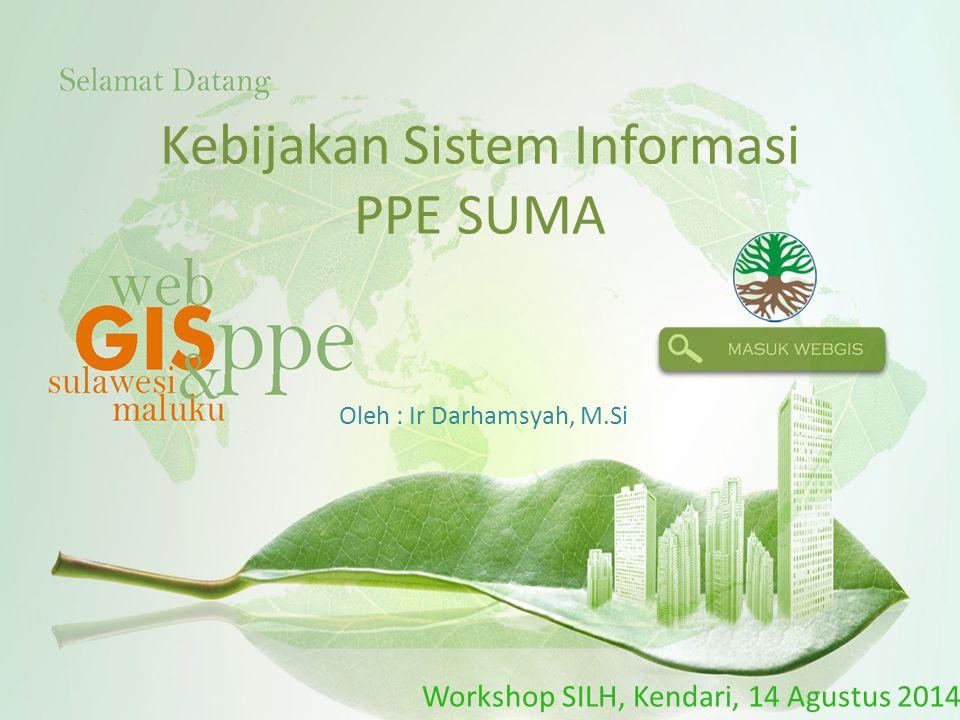 Kebijakan Sistem Informasi PPE SUMA Oleh : Ir Darhamsyah, M.Si Workshop SILH, Kendari, 14 Agustus 2014