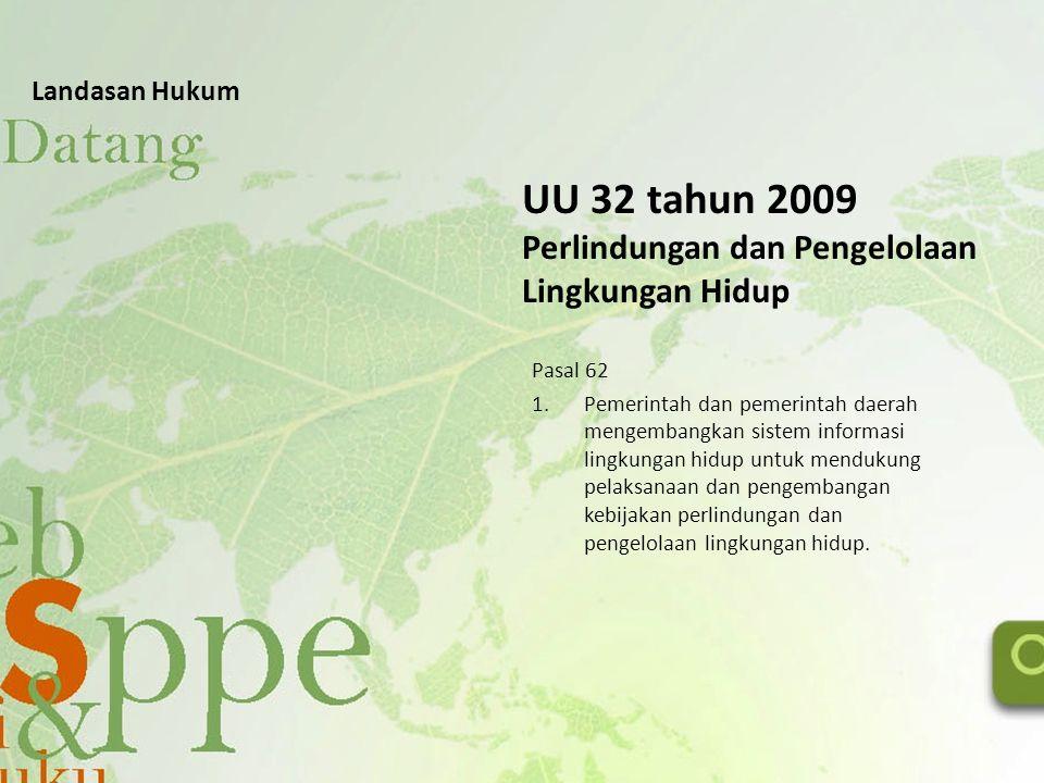 UU 32 tahun 2009 Perlindungan dan Pengelolaan Lingkungan Hidup Pasal 62 1.Pemerintah dan pemerintah daerah mengembangkan sistem informasi lingkungan h