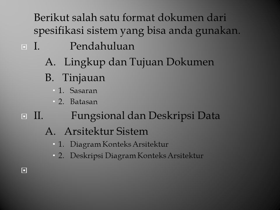 Berikut salah satu format dokumen dari spesifikasi sistem yang bisa anda gunakan.  I. Pendahuluan A. Lingkup dan Tujuan Dokumen B. Tinjauan  1. Sasa