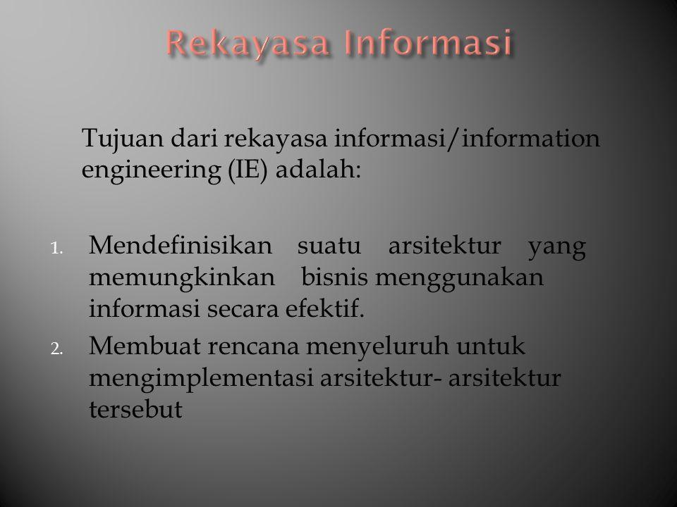 Tujuan dari rekayasa informasi/information engineering (IE) adalah: 1. Mendefinisikan suatu arsitektur yang memungkinkan bisnis menggunakan informasi
