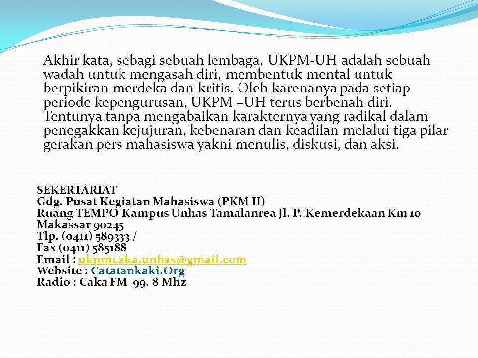 Akhir kata, sebagi sebuah lembaga, UKPM-UH adalah sebuah wadah untuk mengasah diri, membentuk mental untuk berpikiran merdeka dan kritis. Oleh karenan